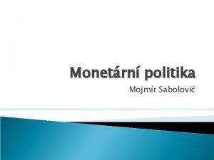 Monetrn politika Mojmr Sabolovi Monetrn politika Souhrn opaten