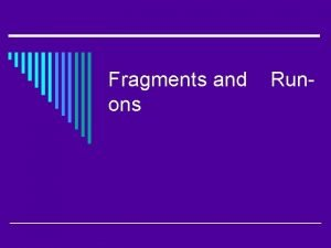 Fragments and ons Run Fragments o A part