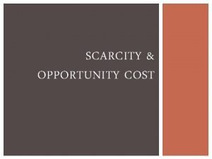 SCARCITY OPPORTUNITY COST WHAT IS SCARCITY Scarcity is