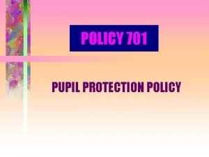 POLICY 701 PUPIL PROTECTION POLICY PURPOSE Protect children