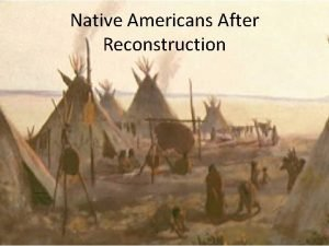 Native Americans After Reconstruction Native Americans in the