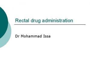 Rectal drug administration Dr Mohammad Issa Rectal drug