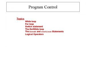 Program Control Topics While loop For loop Switch