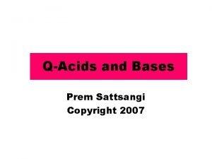 QAcids and Bases Prem Sattsangi Copyright 2007 Acids
