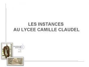 LES INSTANCES AU LYCEE CAMILLE CLAUDEL SOMMAIRE 1