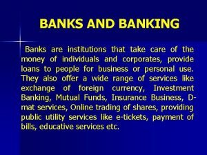 BANKS AND BANKING Banks are institutions that take