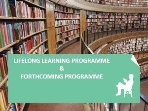 LIFELONG LEARNING PROGRAMME FORTHCOMING PROGRAMME Lifelong Learning Programme
