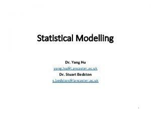 Statistical Modelling Dr Yang Hu yang huLancaster ac