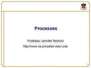 Processes Professor Jennifer Rexford http www cs princeton