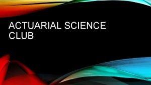 ACTUARIAL SCIENCE CLUB AGENDA Introduction Summary of actuarial