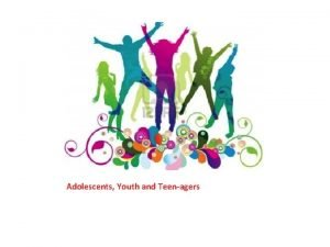 Adolescents Youth and Teenagers Youth teenagers and adolescentsdo
