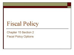 Fiscal Policy Chapter 15 Section 2 Fiscal Policy