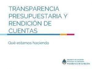 TRANSPARENCIA PRESUPUESTARIA Y RENDICIN DE CUENTAS Qu estamos