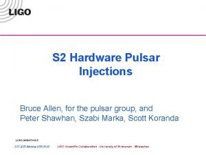 S 2 Hardware Pulsar Injections Bruce Allen for