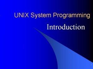 UNIX System Programming Introduction 1 Outline l UNIX