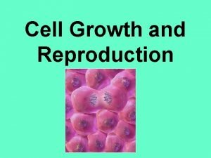 Cell Growth and Reproduction Cells cannot survive if