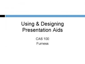 Using Designing Presentation Aids CAS 100 Furness Presentation