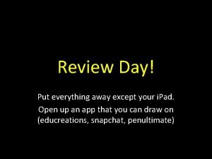 Review Day Put everything away except your i