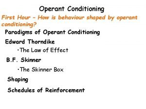 Operant Conditioning First Hour How is behaviour shaped