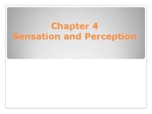 Chapter 4 Sensation and Perception Sensation and Perception