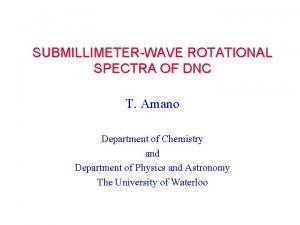 SUBMILLIMETERWAVE ROTATIONAL SPECTRA OF DNC T Amano Department