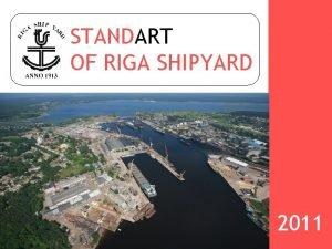 STANDART OF RIGA SHIPYARD 2011 RIGA SHIPYARD General
