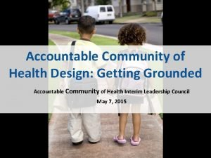 Accountable Community of Health Design Getting Grounded Accountable