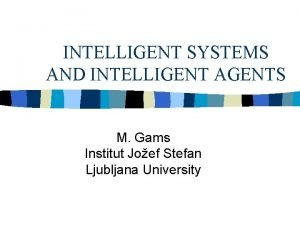 INTELLIGENT SYSTEMS AND INTELLIGENT AGENTS M Gams Institut