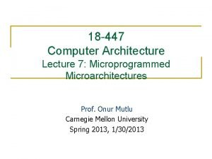 18 447 Computer Architecture Lecture 7 Microprogrammed Microarchitectures
