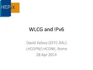 WLCG and IPv 6 David Kelsey STFCRAL LHCOPNLHCONE