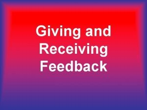 Giving and Receiving Feedback Giving and Receiving Feedback