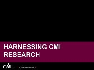 HARNESSING CMI RESEARCH I CMIEngage 2016 I OUR