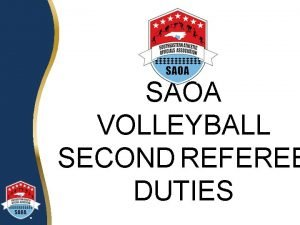 SAOA VOLLEYBALL SECOND REFEREE DUTIES Introduction A Second