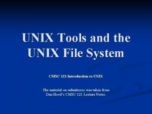 UNIX Tools and the UNIX File System CMSC