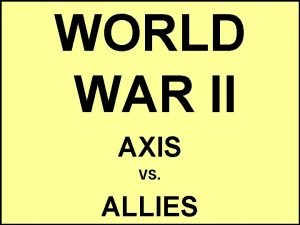 WORLD WAR II AXIS VS ALLIES Essential Question