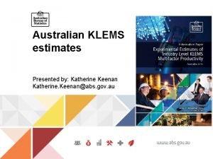 Australian KLEMS estimates Presented by Katherine Keenan Katherine