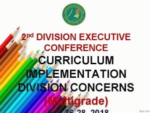2 nd DIVISION EXECUTIVE CONFERENCE CURRICULUM IMPLEMENTATION DIVISION
