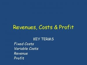 Revenues Costs Profit KEY TERMS Fixed Costs Variable