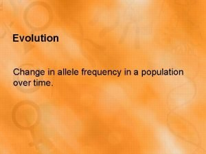 Evolution Change in allele frequency in a population