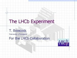 The LHCb Experiment T Bowcock University of Liverpool