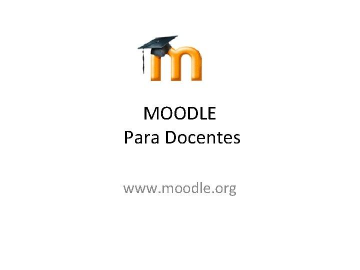 MOODLE Para Docentes www moodle org DEFINICION Moodle