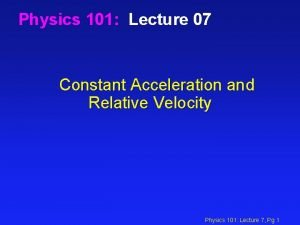 Physics 101 Lecture 07 Constant Acceleration and Relative