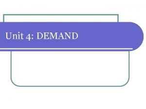 Unit 4 DEMAND What is Demand 1 Demand