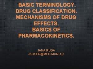 BASIC TERMINOLOGY DRUG CLASSIFICATION MECHANISMS OF DRUG EFFECTS
