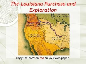 The Louisiana Purchase and Exploration Copy the notes
