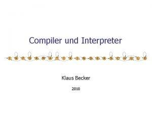 Compiler und Interpreter Klaus Becker 2010 2 Compiler