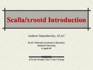 Scallaxrootd Introduction Andrew Hanushevsky SLAC National Accelerator Laboratory