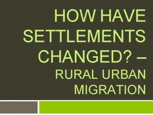 HOW HAVE SETTLEMENTS CHANGED RURAL URBAN MIGRATION Learning