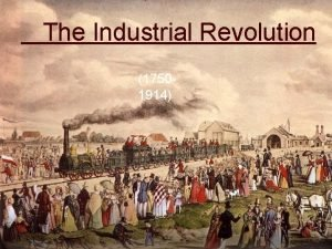 The Industrial Revolution 17501914 The Industrial Revolution The