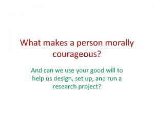 What makes a person morally courageous And can